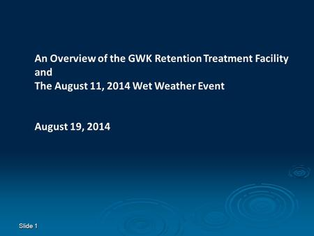Slide 1 An Overview of the GWK Retention Treatment Facility and The August 11, 2014 Wet Weather Event August 19, 2014.