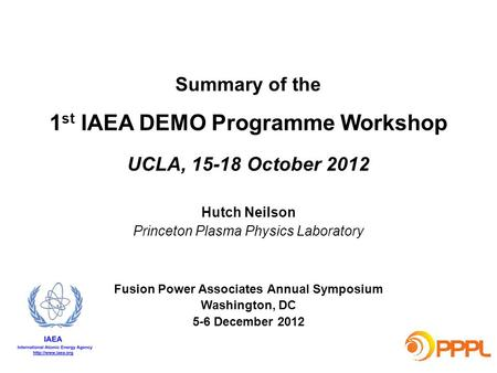Summary of the 1 st IAEA DEMO Programme Workshop UCLA, 15-18 October 2012 Hutch Neilson Princeton Plasma Physics Laboratory Fusion Power Associates Annual.