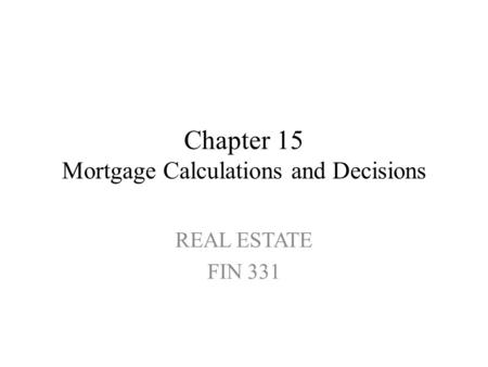 Chapter 15 Mortgage Calculations and Decisions REAL ESTATE FIN 331.