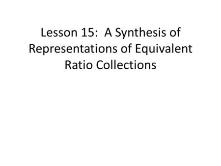 Lesson 15: A Synthesis of Representations of Equivalent Ratio Collections.