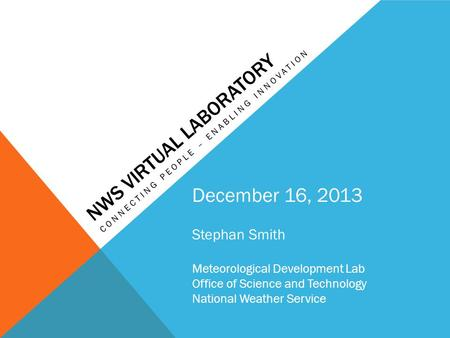 NWS VIRTUAL LABORATORY CONNECTING PEOPLE – ENABLING INNOVATION December 16, 2013 Stephan Smith Meteorological Development Lab Office of Science and Technology.