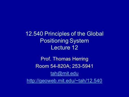 12.540 Principles of the Global Positioning System Lecture 12 Prof. Thomas Herring Room 54-820A; 253-5941