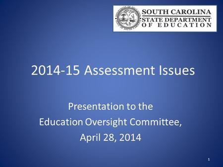 2014-15 Assessment Issues Presentation to the Education Oversight Committee, April 28, 2014 1.