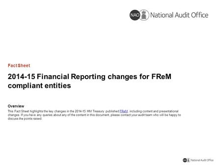 2014-15 Financial Reporting changes for FReM compliant entities Fact Sheet Overview This Fact Sheet highlights the key changes in the 2014-15 HM Treasury.