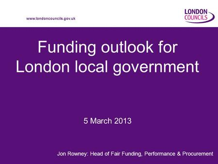 Www.londoncouncils.gov.uk Funding outlook for London local government Jon Rowney: Head of Fair Funding, Performance & Procurement 5 March 2013.