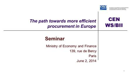 CEN WS/BII The path towards more efficient procurement in Europe 1 Seminar Ministry of Economy and Finance 139, rue de Bercy Paris June 2, 2014.