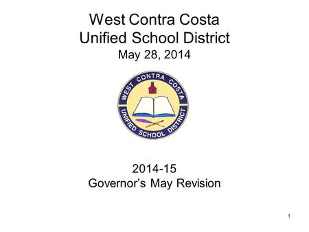 1 West Contra Costa Unified School District May 28, 2014 2014-15 Governor's May Revision.