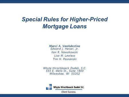 Special Rules for Higher-Priced Mortgage Loans Marci A. VanAdestine Edward J. Heiser, Jr. Ken R. Nowakowski Lisa M. Lawless Tim H. Posnanski Whyte Hirschboeck.