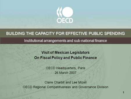 1 BUILDING THE CAPACITY FOR EFFECTIVE PUBLIC SPENDING Visit of Mexican Legislators On Fiscal Policy and Public Finance OECD Headquarters, Paris 26 March.