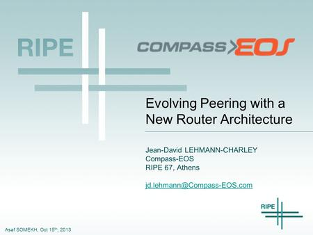 Asaf SOMEKH, Oct 15 th, 2013 Evolving Peering with a New Router Architecture Jean-David LEHMANN-CHARLEY Compass-EOS RIPE 67, Athens