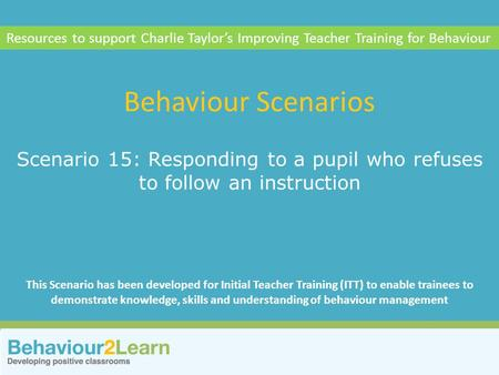 More challenging behaviour Scenario 15: Responding to a pupil who refuses to follow an instruction Behaviour Scenarios Resources to support Charlie Taylor's.