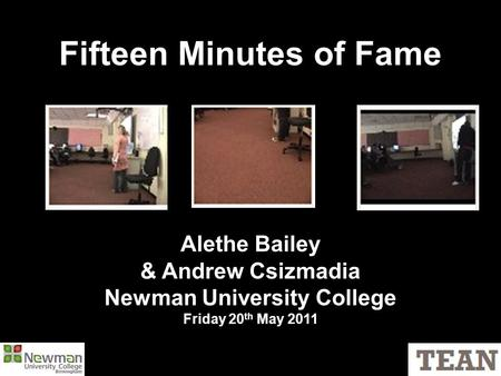 Fifteen Minutes of Fame Alethe Bailey & Andrew Csizmadia Newman University College Friday 20 th May 2011.