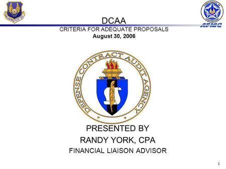1 DCAA CRITERIA FOR ADEQUATE PROPOSALS August 30, 2006 PRESENTED BY RANDY YORK, CPA FINANCIAL LIAISON ADVISOR.