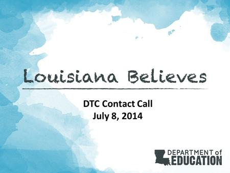 DTC Contact Call July 8, 2014. 2 Louisiana Believes Objective: These contact calls bring together LEA coordinators for the purpose of planning for and.