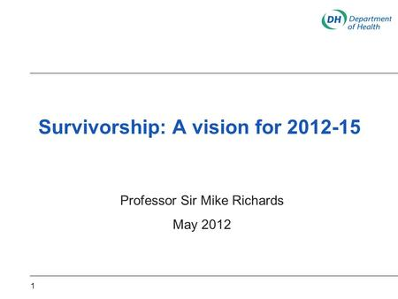 Survivorship: A vision for 2012-15 Professor Sir Mike Richards May 2012 1.