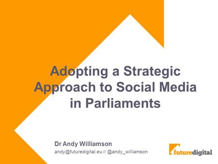 Adopting a Strategic Approach to Social Media in Parliaments Dr Andy Williamson