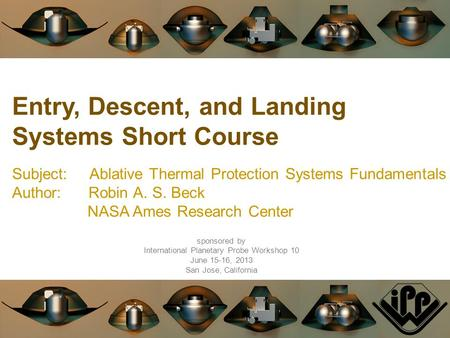 Entry, Descent, and Landing Systems Short Course Subject: Ablative Thermal Protection Systems Fundamentals Author: Robin A. S. Beck NASA Ames Research.