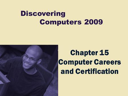 Discovering Computers 2009 Chapter 15 Computer Careers and Certification.