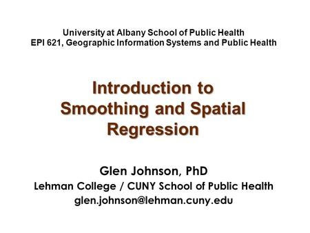 University at Albany School of Public Health EPI 621, Geographic Information Systems and Public Health Glen Johnson, PhD Lehman College / CUNY School of.