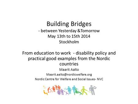 Building Bridges - between Yesterday &Tomorrow May 13th to 15th 2014 Stockholm From education to work - disability policy and practical good examples from.