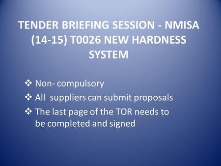 TENDER BRIEFING SESSION - NMISA (14-15) T0026 NEW HARDNESS SYSTEM  Non- compulsory  All suppliers can submit proposals  The last page of the TOR needs.