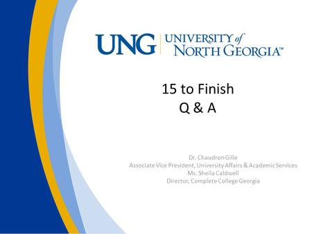 15 to Finish Q & A Dr. Chaudron Gille Associate Vice President, University Affairs & Academic Services Ms. Sheila Caldwell Director, Complete College Georgia.