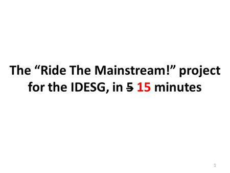 "1 The ""Ride The Mainstream!"" project for the IDESG, in 5 15 minutes."