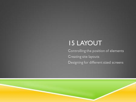 15 LAYOUT Controlling the position of elements Creating site layouts Designing for different sized screens.