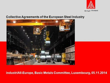 Vorstand FB Tarif industriAll-Europe, Basic Metals Committee, Luxembourg, 05.11.2014 Collective Agreements of the European Steel Industry.