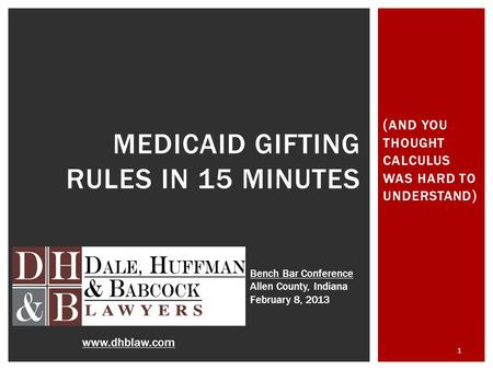 ( AND YOU THOUGHT CALCULUS WAS HARD TO UNDERSTAND ) 1 MEDICAID GIFTING RULES IN 15 MINUTES www.dhblaw.com Bench Bar Conference Allen County, Indiana February.