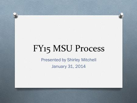 FY15 MSU Process Presented by Shirley Mitchell January 31, 2014.
