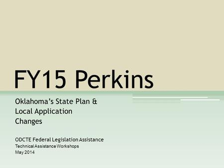 FY15 Perkins Oklahoma's State Plan & Local Application Changes ODCTE Federal Legislation Assistance Technical Assistance Workshops May 2014.
