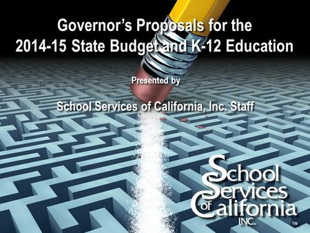 Governor's Proposals for the 2014-15 State Budget and K-12 Education Presented by School Services of California, Inc. Staff.