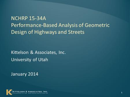 NCHRP 15-34A Performance-Based Analysis of Geometric Design of Highways and Streets Kittelson & Associates, Inc. University of Utah January 2014 1.