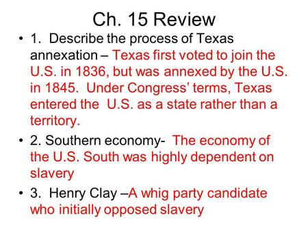 Ch. 15 Review 1. Describe the process of Texas annexation – Texas first voted to join the U.S. in 1836, but was annexed by the U.S. in 1845. Under Congress'