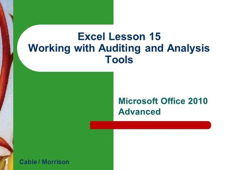 Excel Lesson 15 Working with Auditing and Analysis Tools Microsoft Office 2010 Advanced Cable / Morrison 1.