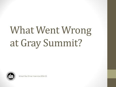 School Bus Driver Inservice 2014-15 What Went Wrong at Gray Summit?