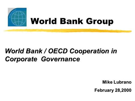 World Bank Group World Bank / OECD Cooperation in Corporate Governance Mike Lubrano February 28,2000.