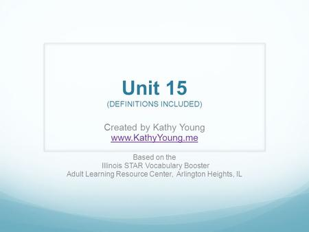Unit 15 (DEFINITIONS INCLUDED) Created by Kathy Young www.KathyYoung.me Based on the Illinois STAR Vocabulary Booster Adult Learning Resource Center, Arlington.