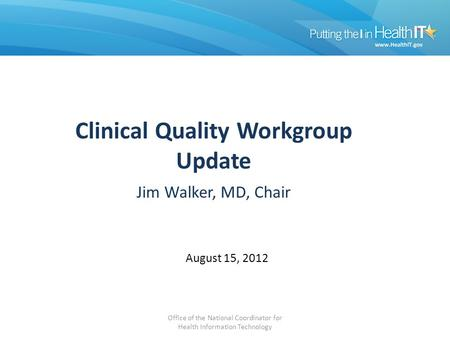 Clinical Quality Workgroup Update Jim Walker, MD, Chair August 15, 2012 Office of the National Coordinator for Health Information Technology.