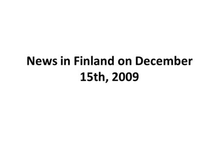 News in Finland on December 15th, 2009. YLE news on December 15th, 2009 We have concentrated on YLE news. It is a national channel 1 paid by the state.