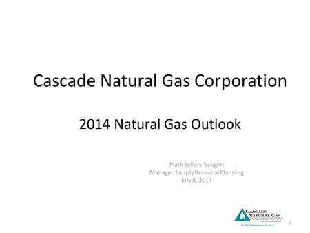 Cascade Natural Gas Corporation 2014 Natural Gas Outlook Mark Sellers-Vaughn Manager, Supply Resource Planning July 8, 2014 1.