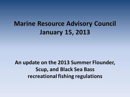 Marine Resource Advisory Council January 15, 2013 An update on the 2013 Summer Flounder, Scup, and Black Sea Bass recreational fishing regulations.