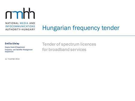 Hungarian frequency tender Tender of spectrum licences for broadband services Emília Ulelay Deputy Head of Department Frequency- and Identifier Management.