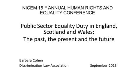 NICEM 15 TH ANNUAL HUMAN RIGHTS AND EQUALITY CONFERENCE Public Sector Equality Duty in England, Scotland and Wales: The past, the present and the future.