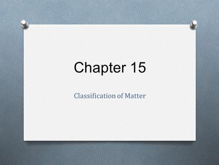 Chapter 15 Classification of Matter. Pure Substances Materials are made of a pure substance or a mixture of substances A pure substance, or substance,