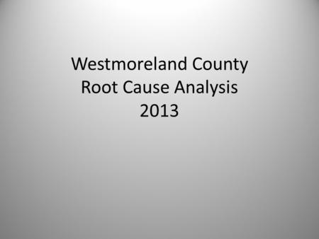 Westmoreland County Root Cause Analysis 2013. Overdose Deaths Westmoreland residents January 2012 to March 2013 (15 months) – Coroner's Report l00 individuals.