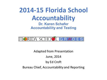 2014-15 Florida School Accountability Dr. Karen Schafer Accountability and Testing Adapted from Presentation June, 2014 by Ed Croft Bureau Chief, Accountability.
