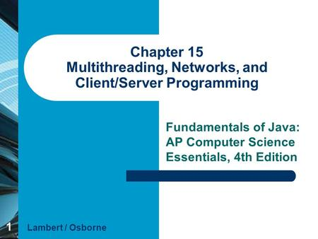 1 Chapter 15 Multithreading, Networks, and Client/Server Programming Fundamentals of Java: AP Computer Science Essentials, 4th Edition Lambert / Osborne.