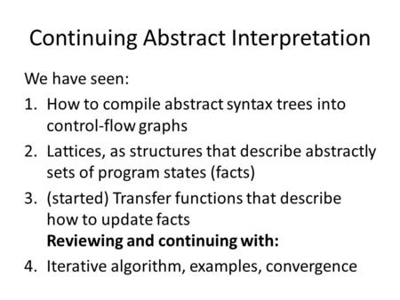 Continuing Abstract Interpretation We have seen: 1.How to compile abstract syntax trees into control-flow graphs 2.Lattices, as structures that describe.